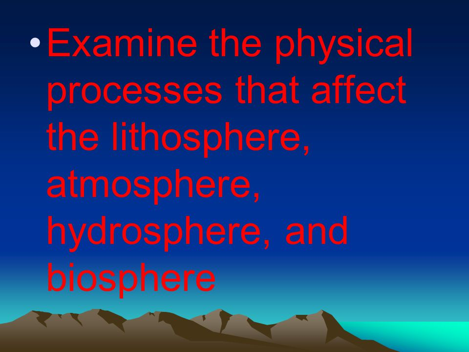 Examine the physical processes that affect the lithosphere, atmosphere, hydrosphere, and biosphere