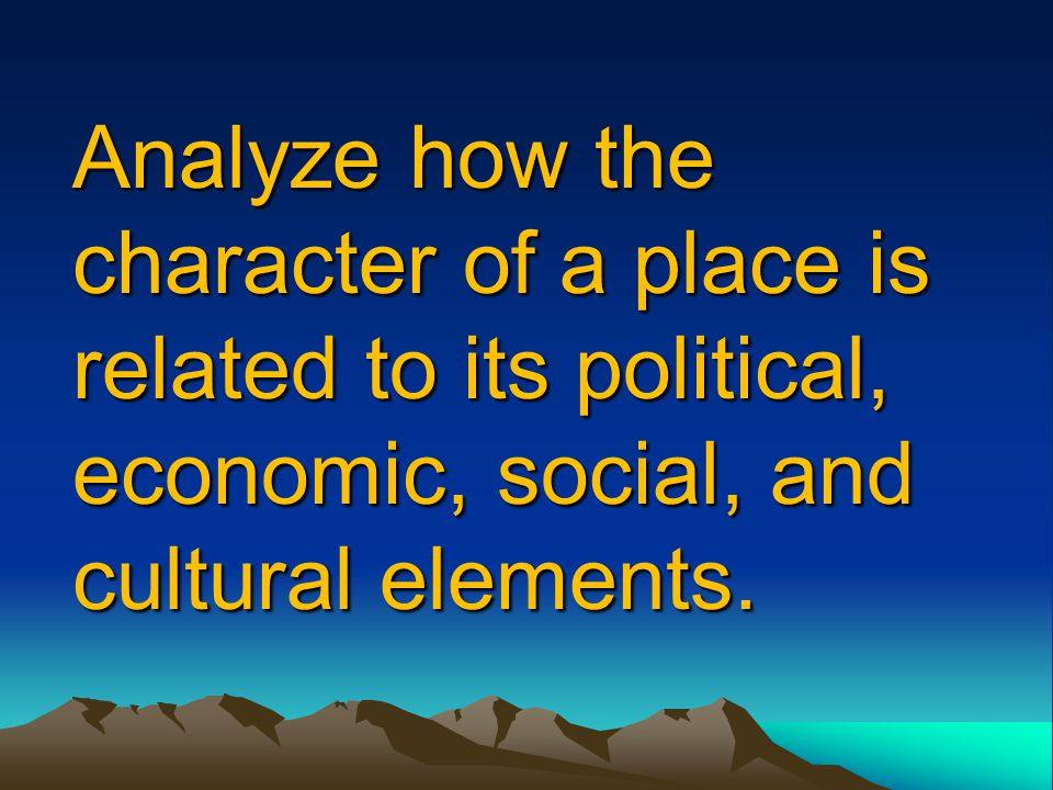 Analyze how the character of a place is related to its political, economic, social, and cultural elements.
