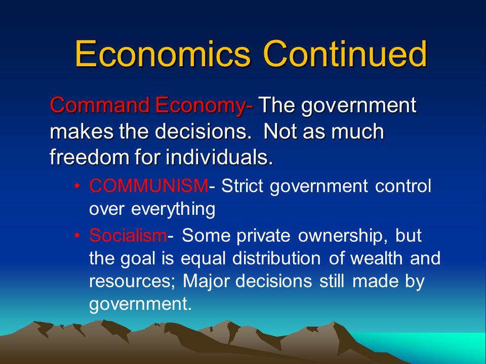 Economics Continued Command Economy- The government makes the decisions. Not as much freedom for individuals.