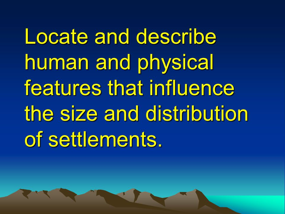 Locate and describe human and physical features that influence the size and distribution of settlements.
