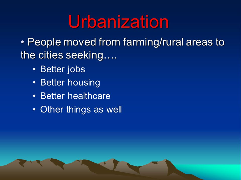 Urbanization People moved from farming/rural areas to the cities seeking…. Better jobs. Better housing.