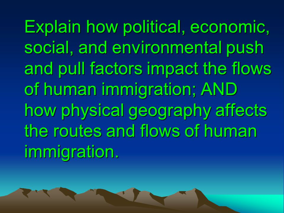 Explain how political, economic, social, and environmental push and pull factors impact the flows of human immigration; AND how physical geography affects the routes and flows of human immigration.