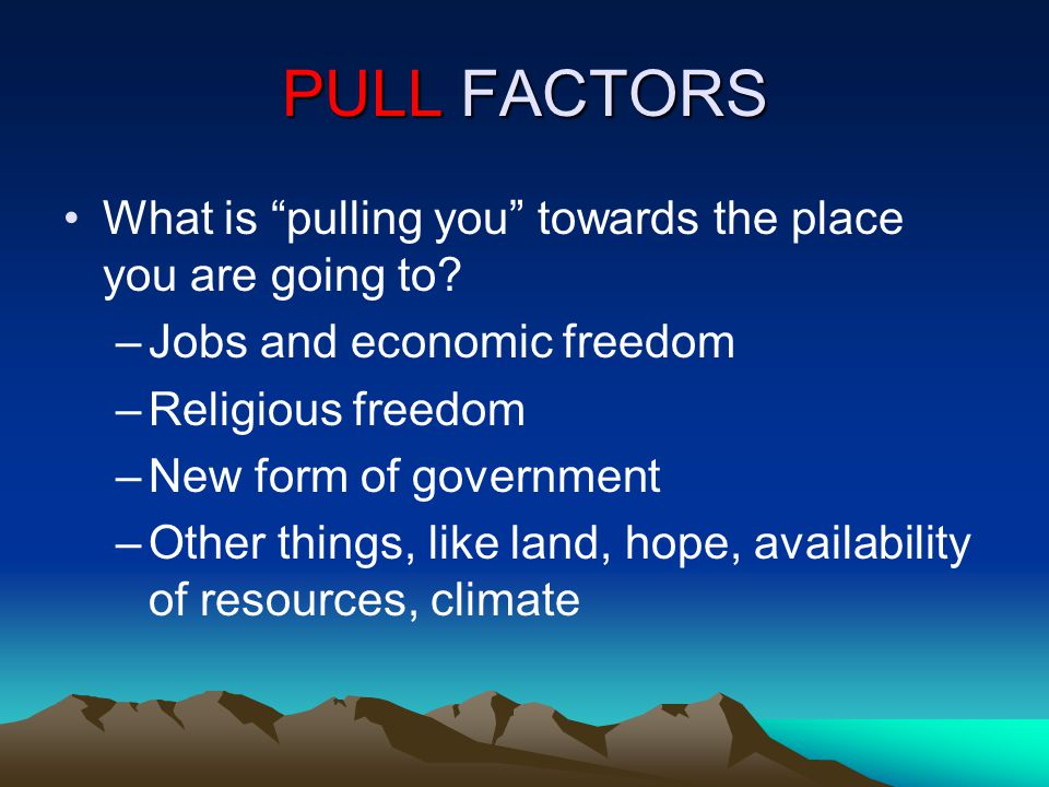 PULL FACTORS What is pulling you towards the place you are going to