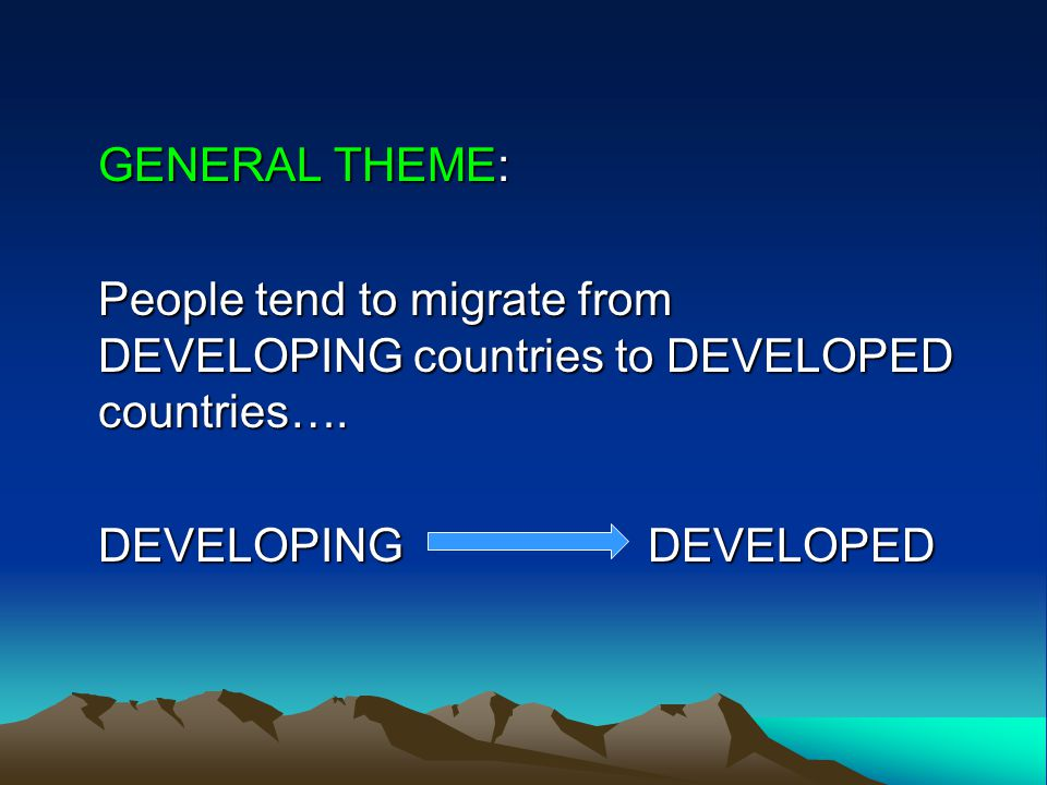 GENERAL THEME: People tend to migrate from DEVELOPING countries to DEVELOPED countries….