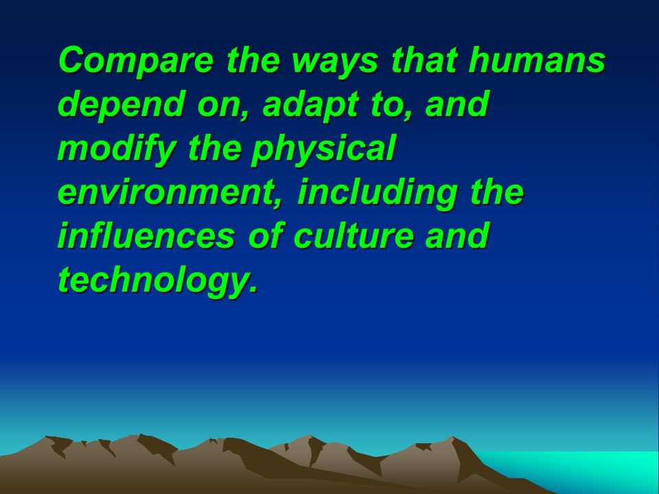 Compare the ways that humans depend on, adapt to, and modify the physical environment, including the influences of culture and technology.