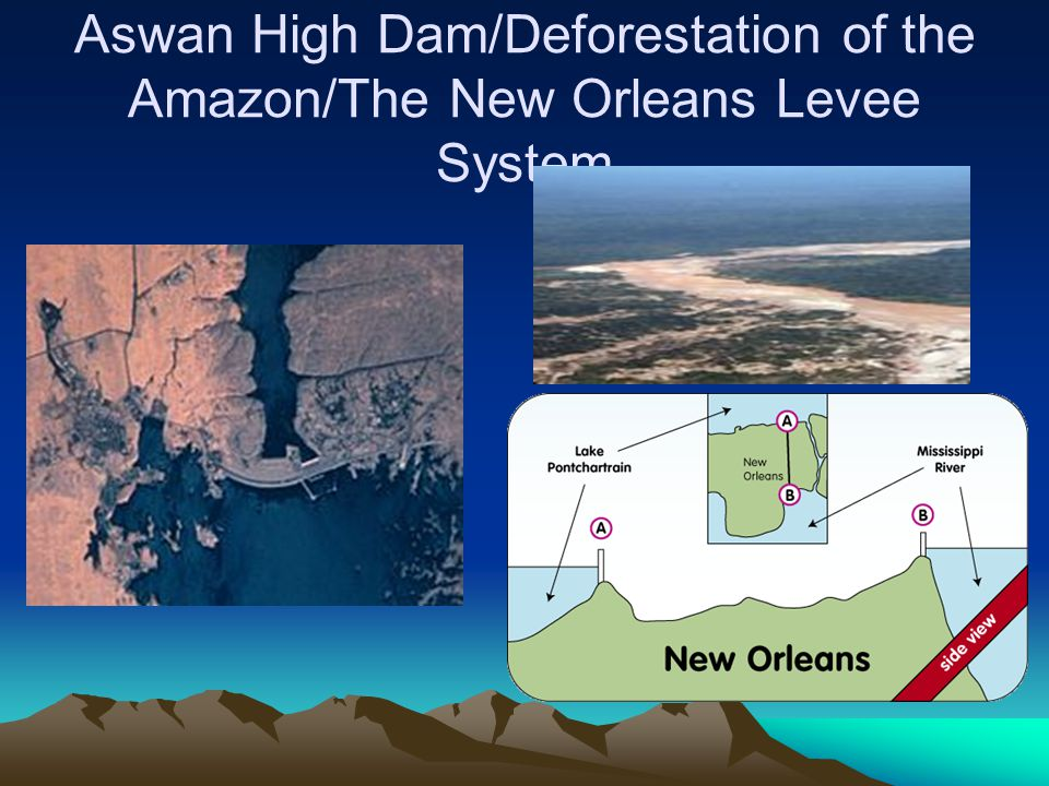 Aswan High Dam/Deforestation of the Amazon/The New Orleans Levee System
