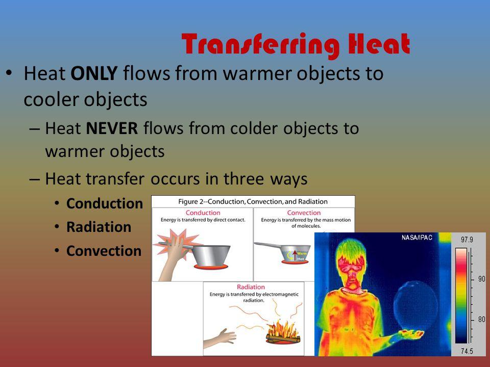 Transferring Heat Heat ONLY flows from warmer objects to cooler objects. Heat NEVER flows from colder objects to warmer objects.