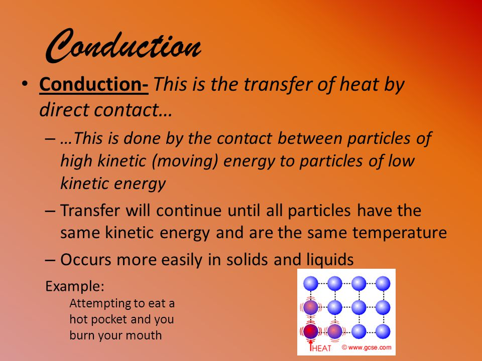 Conduction Conduction- This is the transfer of heat by direct contact…
