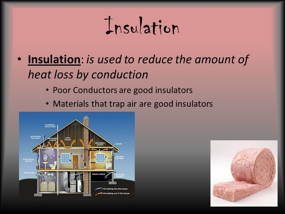 Insulation Insulation: is used to reduce the amount of heat loss by conduction. Poor Conductors are good insulators.