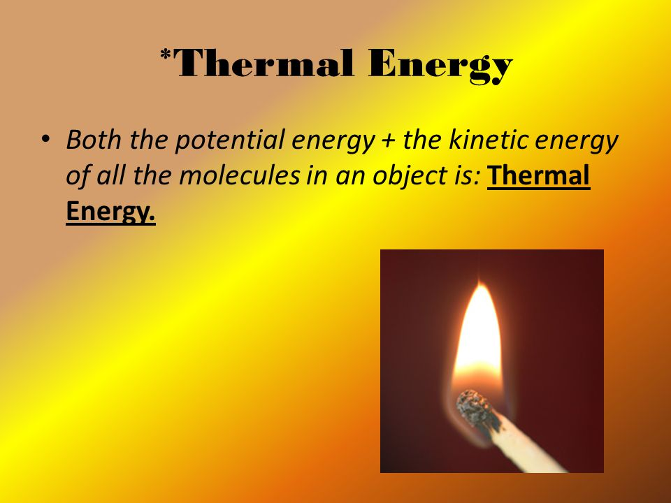 *Thermal Energy Both the potential energy + the kinetic energy of all the molecules in an object is: Thermal Energy.