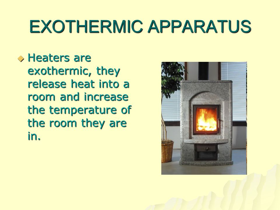 EXOTHERMIC APPARATUS Heaters are exothermic, they release heat into a room and increase the temperature of the room they are in.