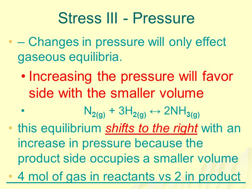 Stress III - Pressure – Changes in pressure will only effect gaseous equilibria. Increasing the pressure will favor side with the smaller volume.