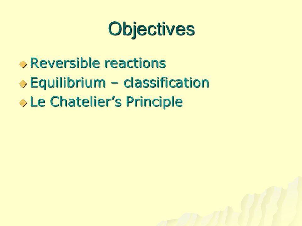 Objectives Reversible reactions Equilibrium – classification