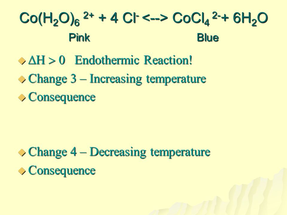 Co(H2O)6 2+ + 4 Cl- <--> CoCl4 2-+ 6H2O Pink Blue
