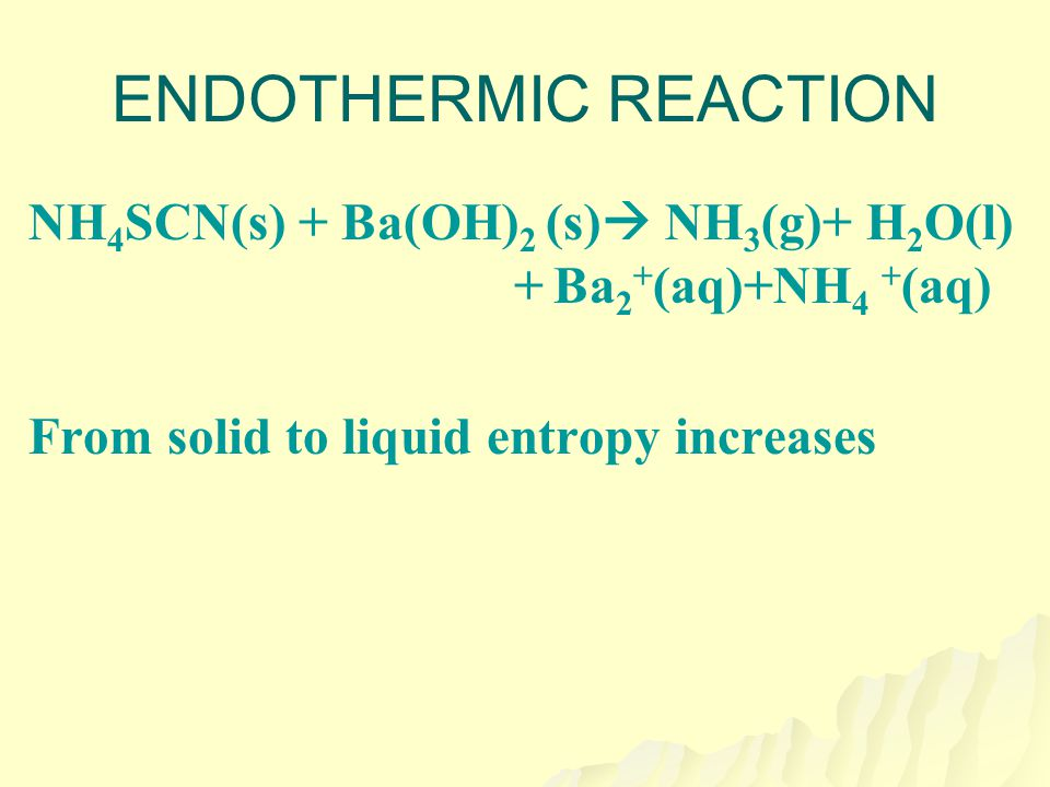 ENDOTHERMIC REACTION NH4SCN(s) + Ba(OH)2 (s) NH3(g)+ H2O(l) + Ba2+(aq)+NH4 +(aq) From solid to liquid entropy increases.