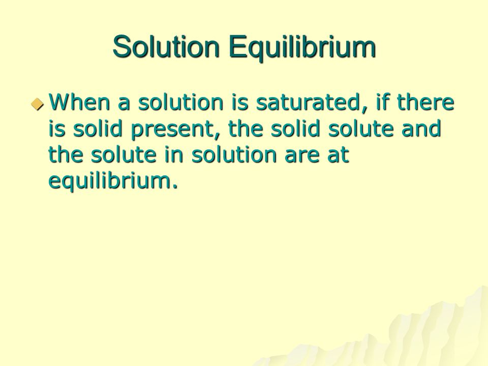 Solution Equilibrium When a solution is saturated, if there is solid present, the solid solute and the solute in solution are at equilibrium.