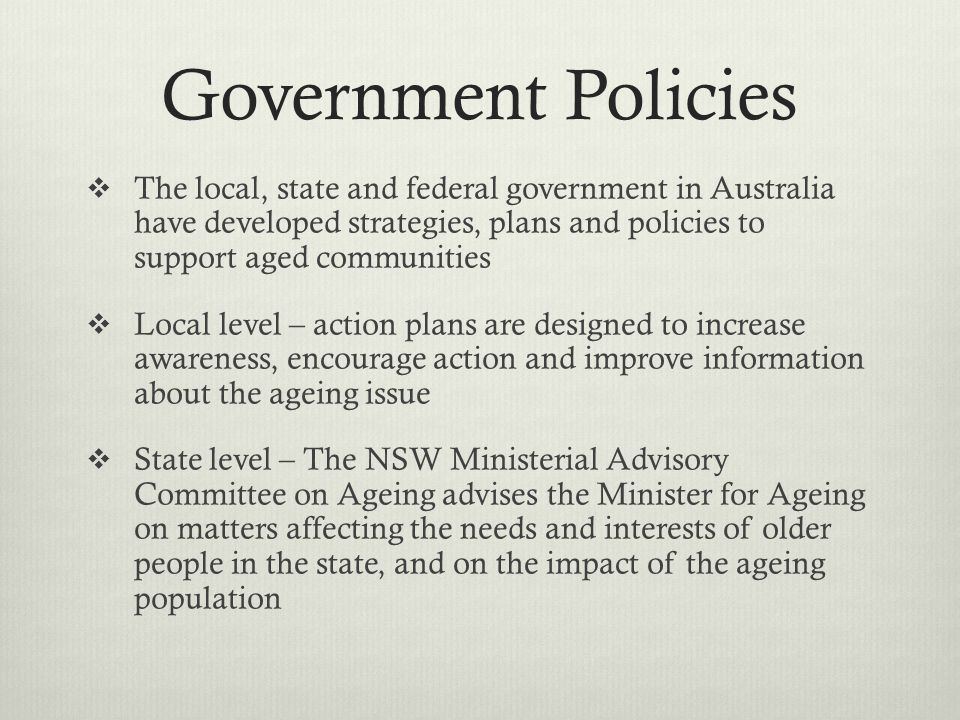Government Policies The local, state and federal government in Australia have developed strategies, plans and policies to support aged communities.