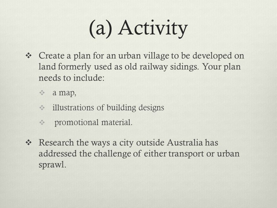 (a) Activity Create a plan for an urban village to be developed on land formerly used as old railway sidings. Your plan needs to include: