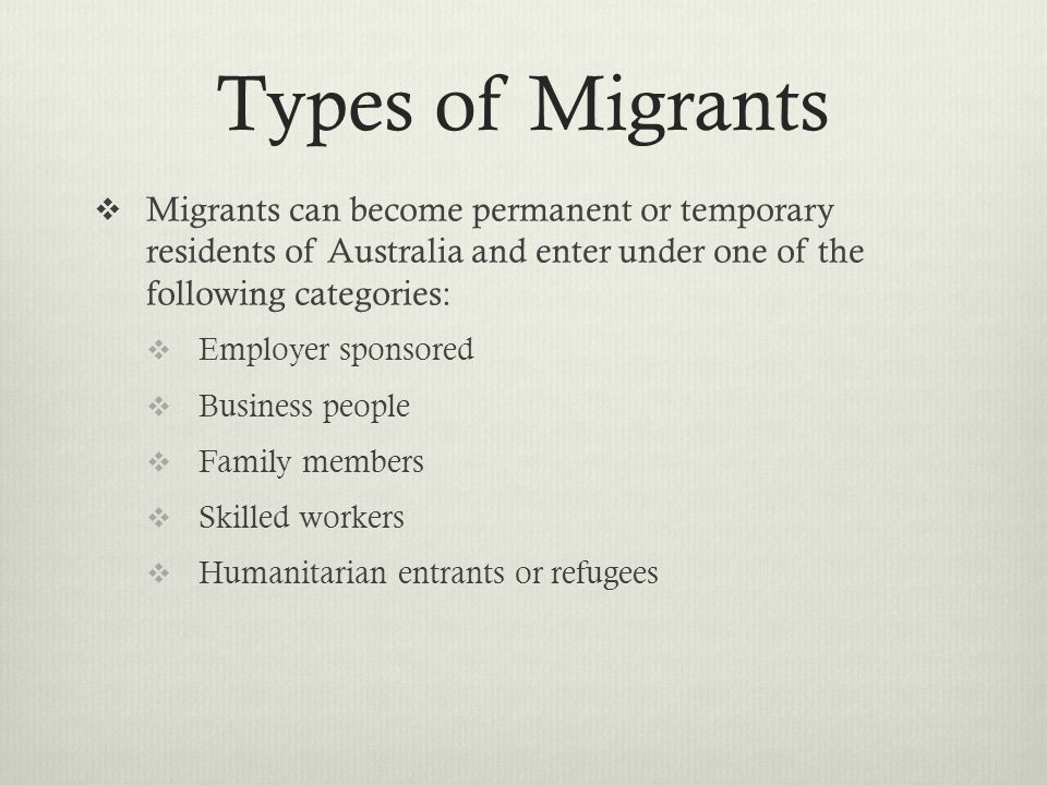 Types of Migrants Migrants can become permanent or temporary residents of Australia and enter under one of the following categories: