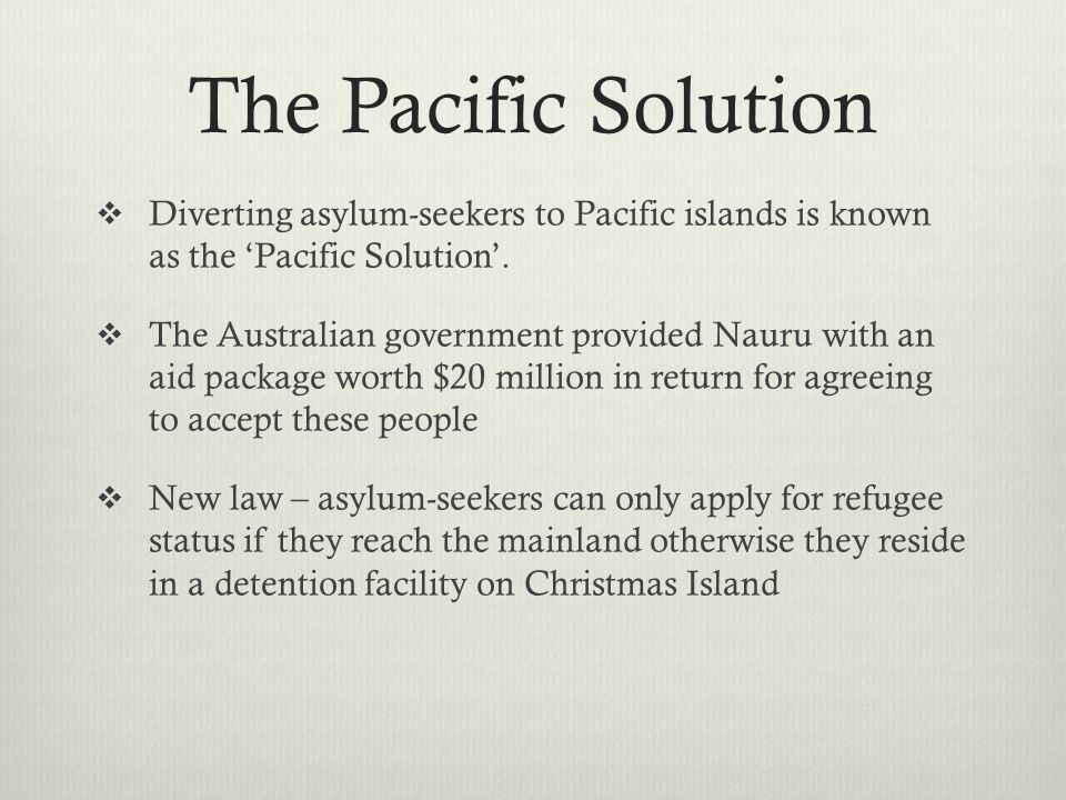 The Pacific Solution Diverting asylum-seekers to Pacific islands is known as the 'Pacific Solution'.