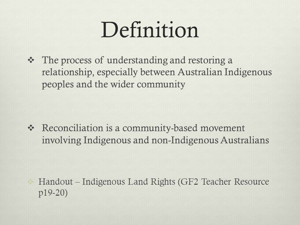 Definition The process of understanding and restoring a relationship, especially between Australian Indigenous peoples and the wider community.