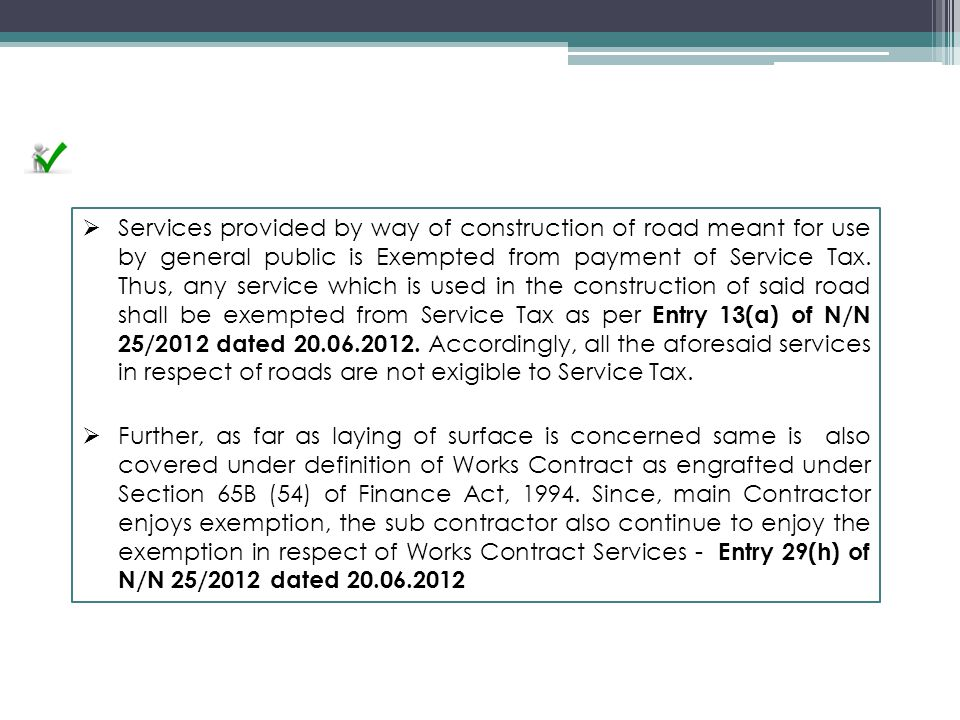 Services provided by way of construction of road meant for use by general public is Exempted from payment of Service Tax. Thus, any service which is used in the construction of said road shall be exempted from Service Tax as per Entry 13(a) of N/N 25/2012 dated 20.06.2012. Accordingly, all the aforesaid services in respect of roads are not exigible to Service Tax.