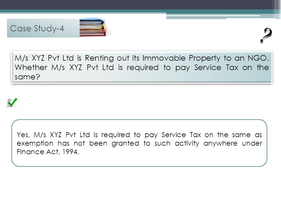 Case Study-4 M/s XYZ Pvt Ltd is Renting out its Immovable Property to an NGO. Whether M/s XYZ Pvt Ltd is required to pay Service Tax on the same