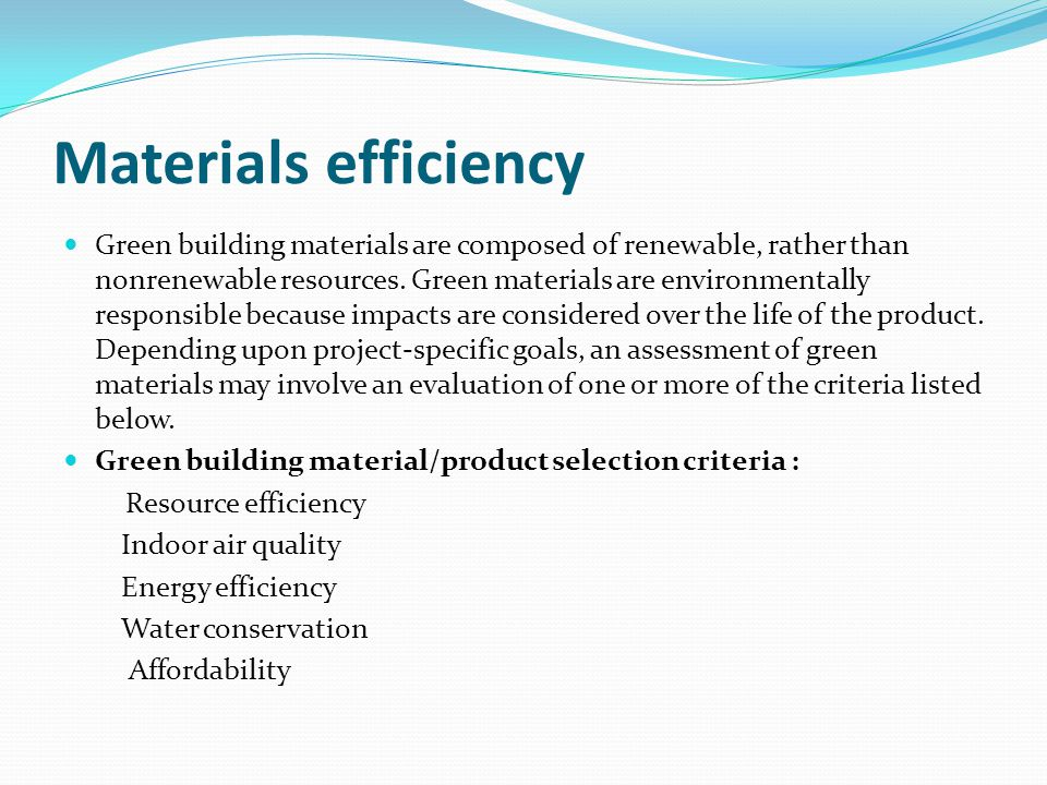 Green building materials are composed of renewable, rather than nonrenewable resources. Green materials are environmentally responsible because impacts are considered over the life of the product. Depending upon project-specific goals, an assessment of green materials may involve an evaluation of one or more of the criteria listed below.