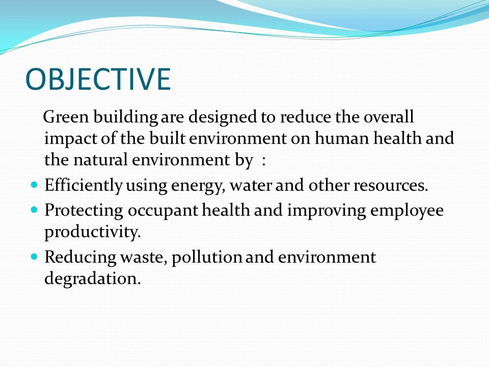 OBJECTIVE Green building are designed to reduce the overall impact of the built environment on human health and the natural environment by :