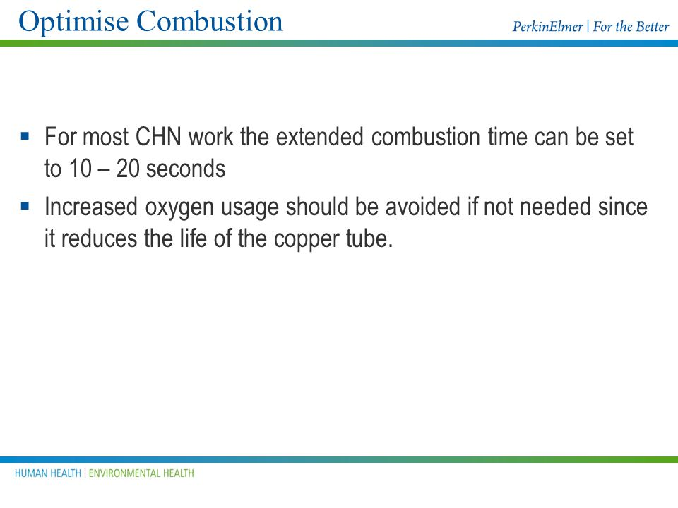 Optimise Combustion For most CHN work the extended combustion time can be set to 10 – 20 seconds.