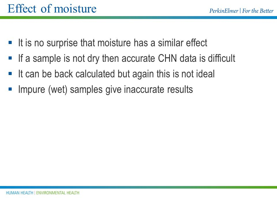 Effect of moisture It is no surprise that moisture has a similar effect. If a sample is not dry then accurate CHN data is difficult.