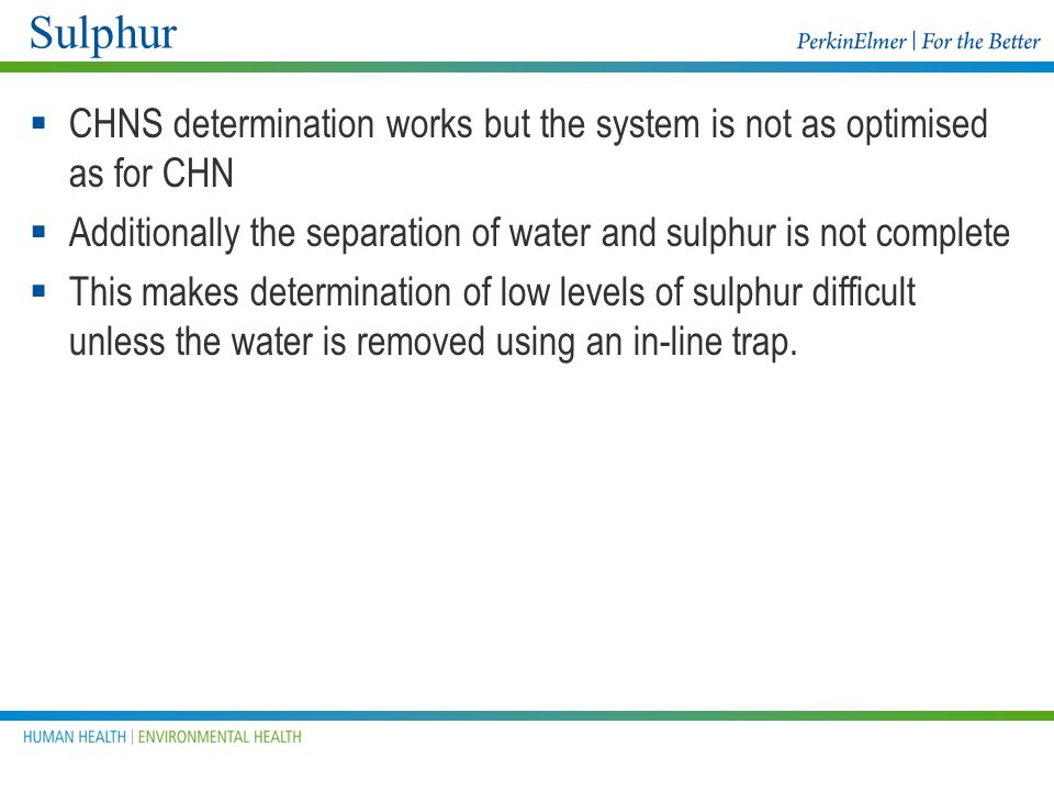 Sulphur CHNS determination works but the system is not as optimised as for CHN. Additionally the separation of water and sulphur is not complete.