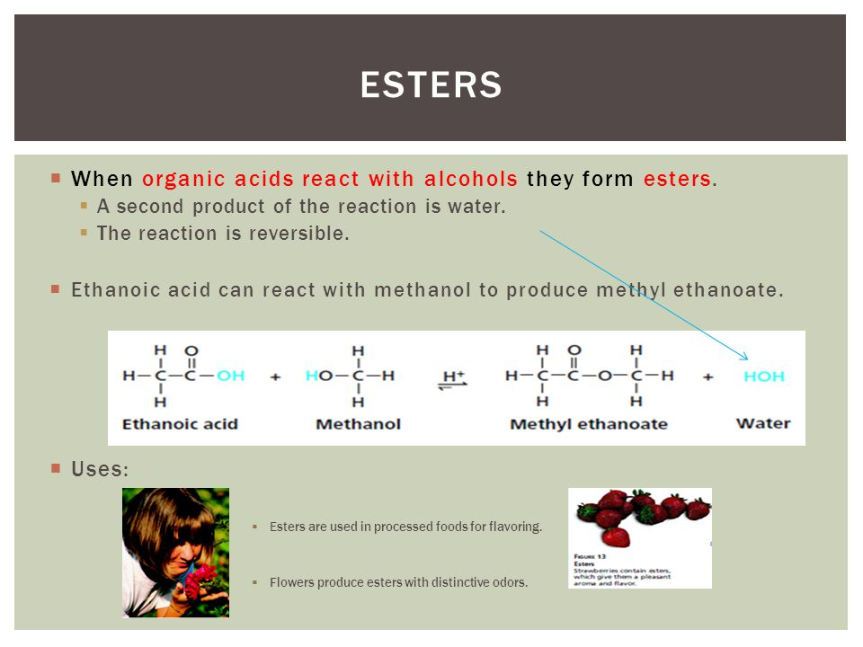 Esters When organic acids react with alcohols they form esters. Uses: