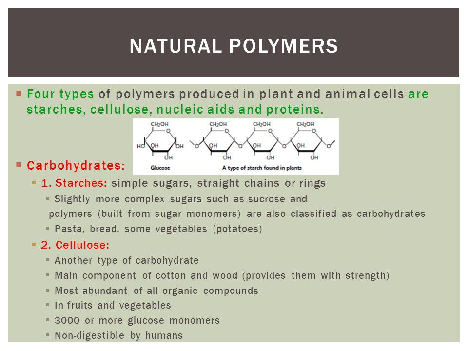 Natural Polymers Four types of polymers produced in plant and animal cells are starches, cellulose, nucleic aids and proteins.