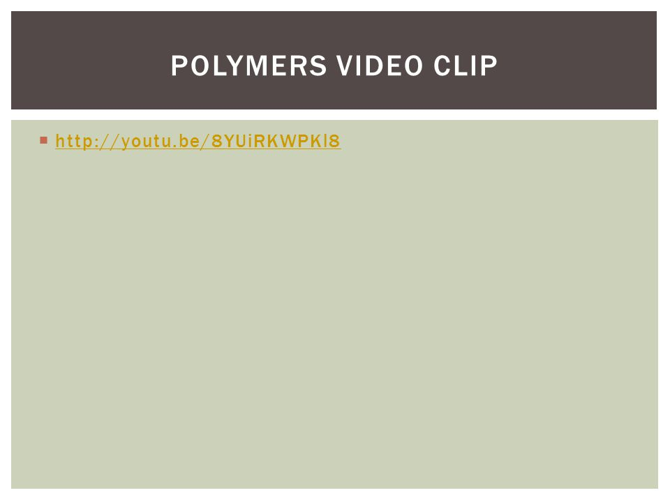 Polymers video clip http://youtu.be/8YUiRKWPKl8