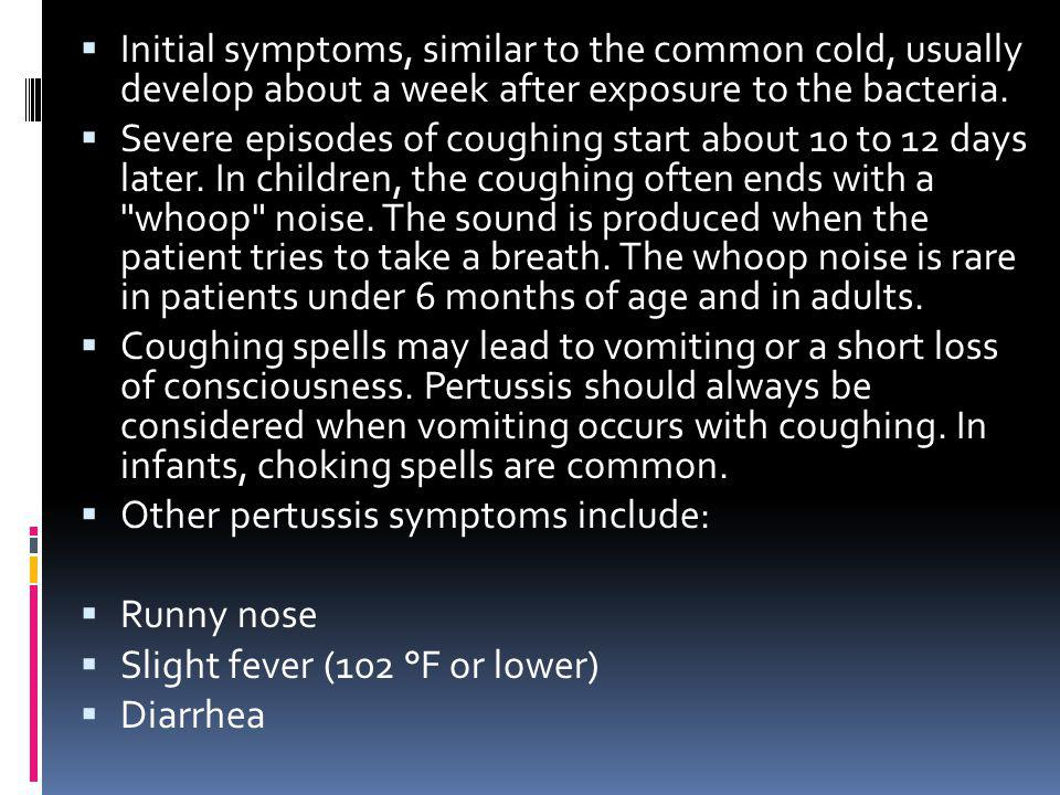 Initial symptoms, similar to the common cold, usually develop about a week after exposure to the bacteria.