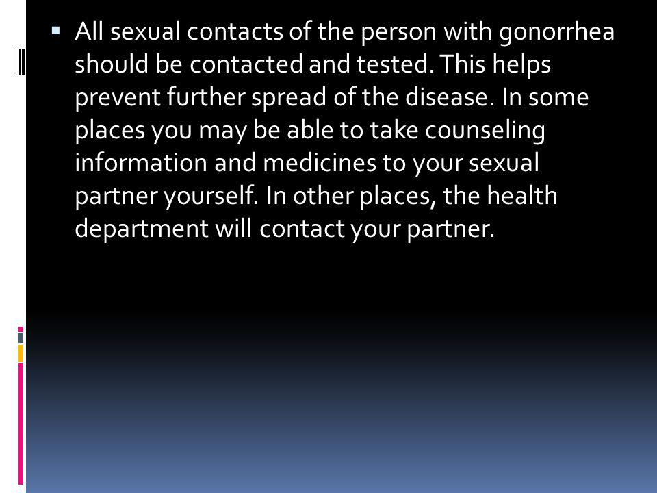 All sexual contacts of the person with gonorrhea should be contacted and tested.