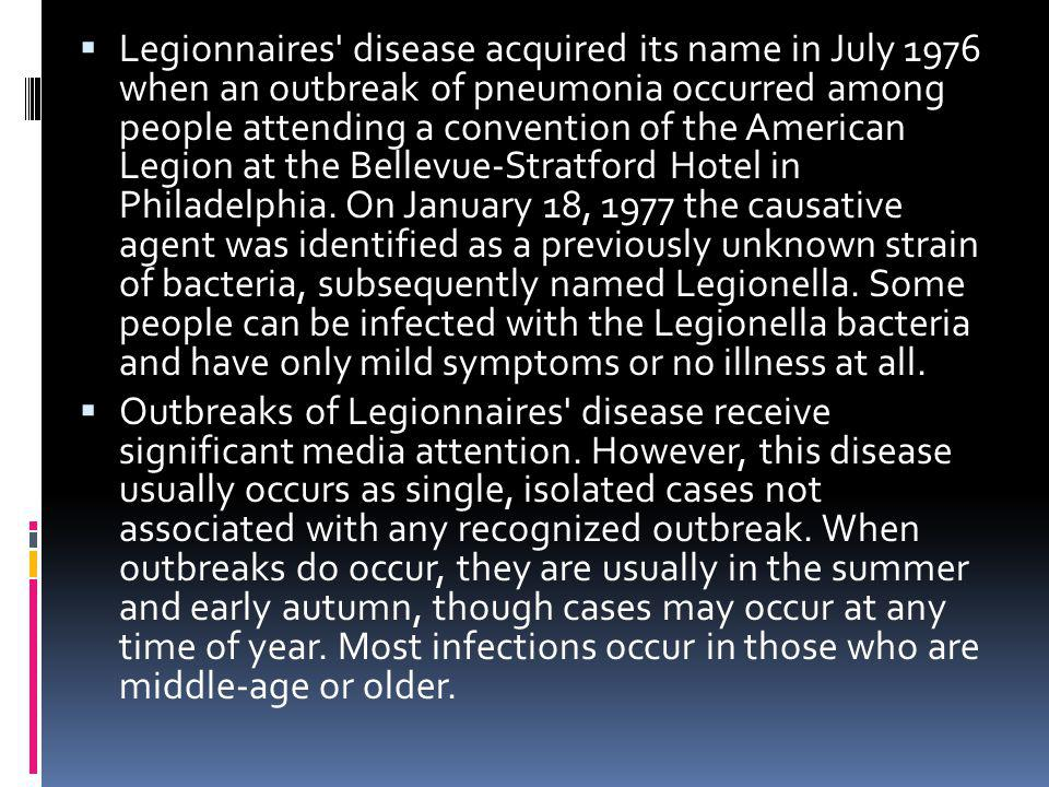 Legionnaires disease acquired its name in July 1976 when an outbreak of pneumonia occurred among people attending a convention of the American Legion at the Bellevue-Stratford Hotel in Philadelphia. On January 18, 1977 the causative agent was identified as a previously unknown strain of bacteria, subsequently named Legionella. Some people can be infected with the Legionella bacteria and have only mild symptoms or no illness at all.
