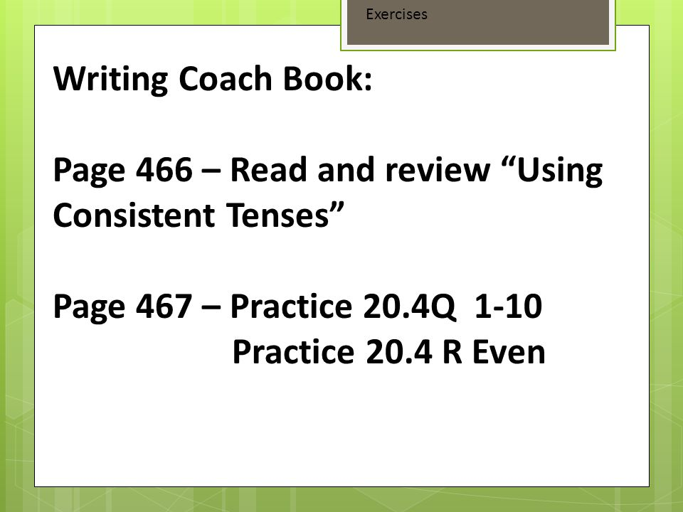 Page 466 – Read and review Using Consistent Tenses