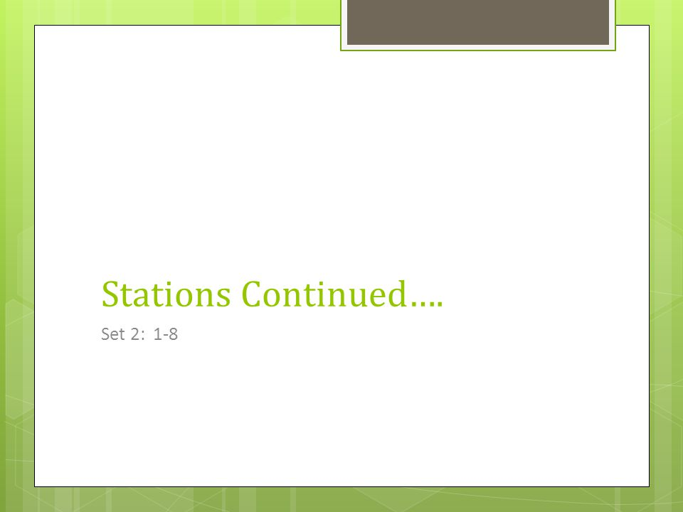 Stations Continued…. Set 2: 1-8