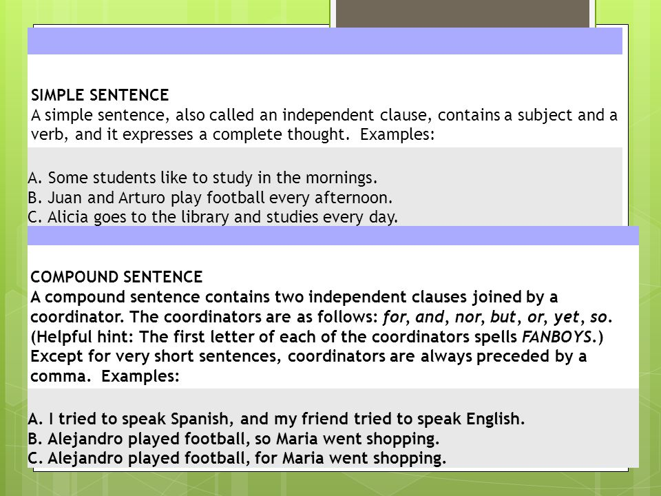 SIMPLE SENTENCE A simple sentence, also called an independent clause, contains a subject and a verb, and it expresses a complete thought. Examples:
