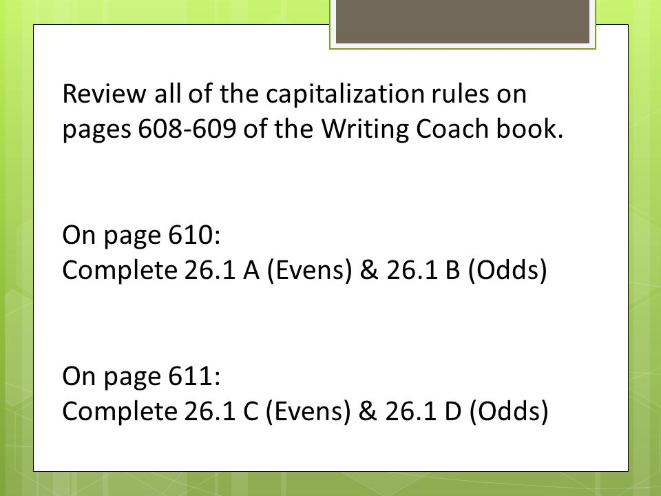 Review all of the capitalization rules on pages 608-609 of the Writing Coach book.