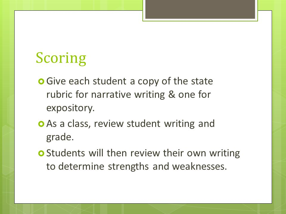 Scoring Give each student a copy of the state rubric for narrative writing & one for expository. As a class, review student writing and grade.