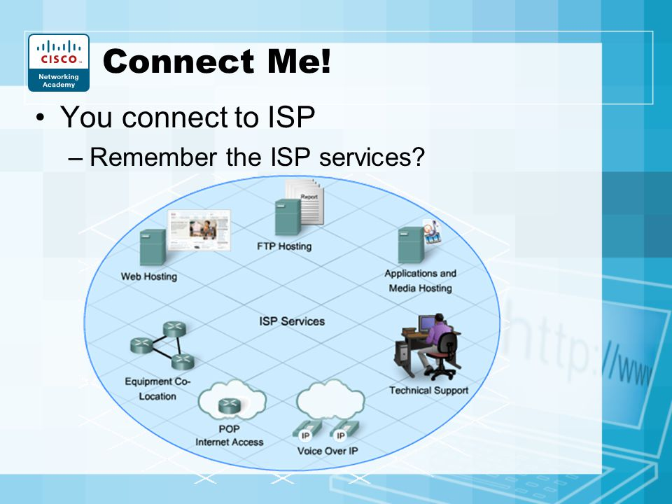 Connect Me! You connect to ISP Remember the ISP services