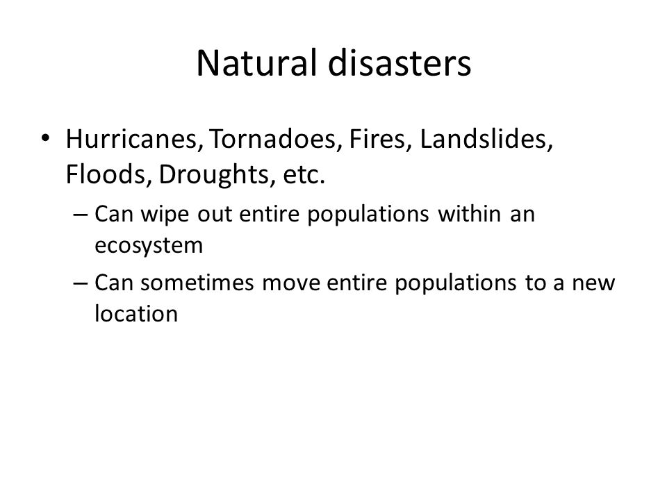 Natural disasters Hurricanes, Tornadoes, Fires, Landslides, Floods, Droughts, etc. Can wipe out entire populations within an ecosystem.