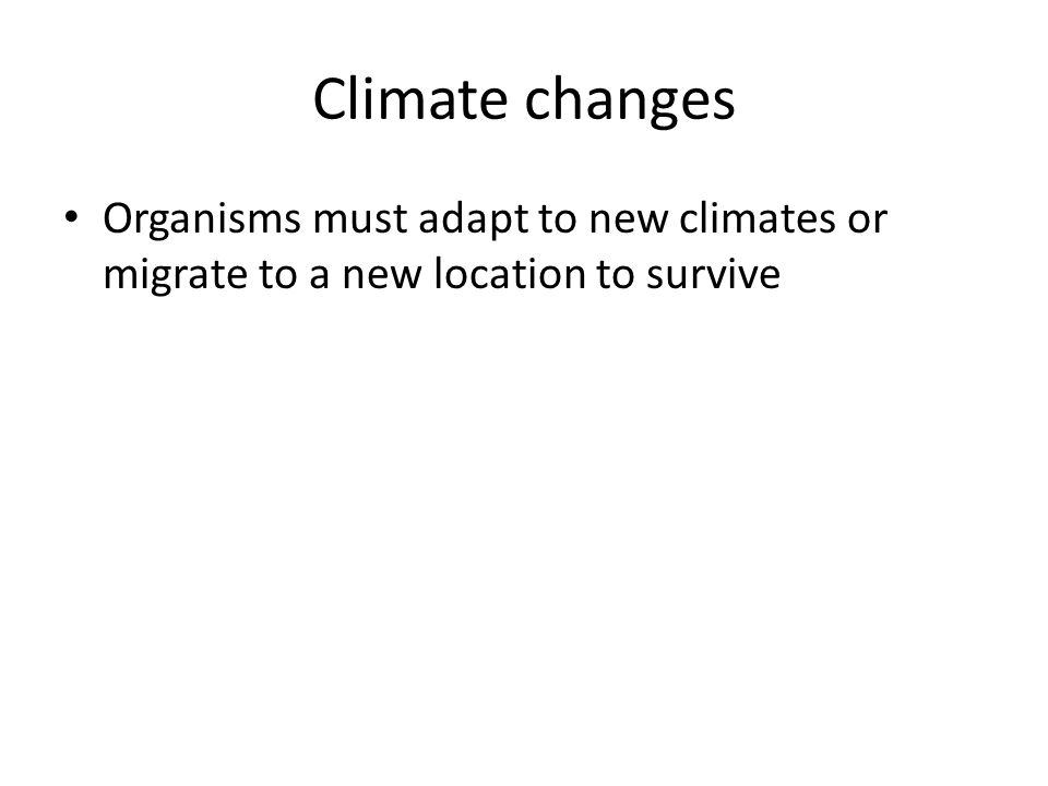 Climate changes Organisms must adapt to new climates or migrate to a new location to survive