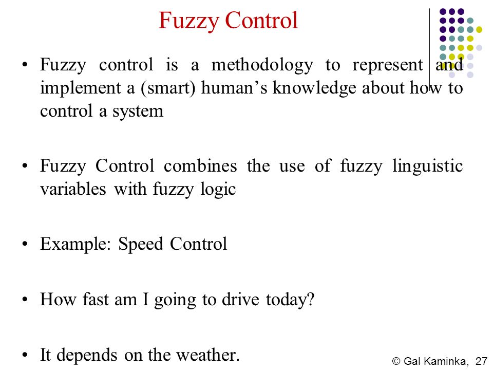 Fuzzy Control Fuzzy control is a methodology to represent and implement a (smart) human's knowledge about how to control a system.