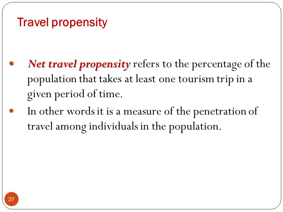Travel propensity Net travel propensity refers to the percentage of the population that takes at least one tourism trip in a given period of time.