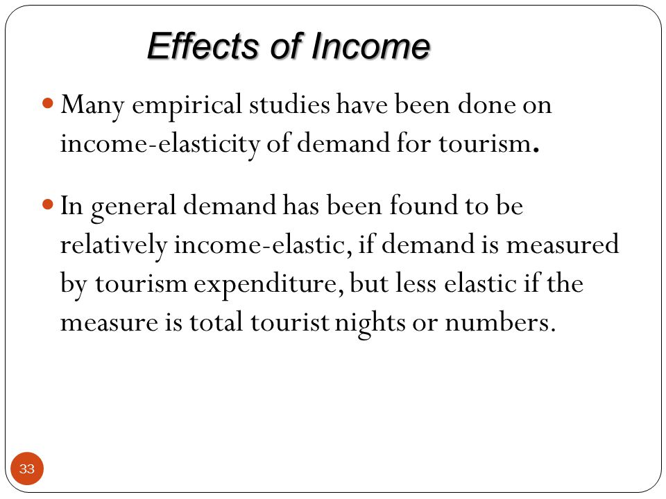 Effects of Income Many empirical studies have been done on income-elasticity of demand for tourism.