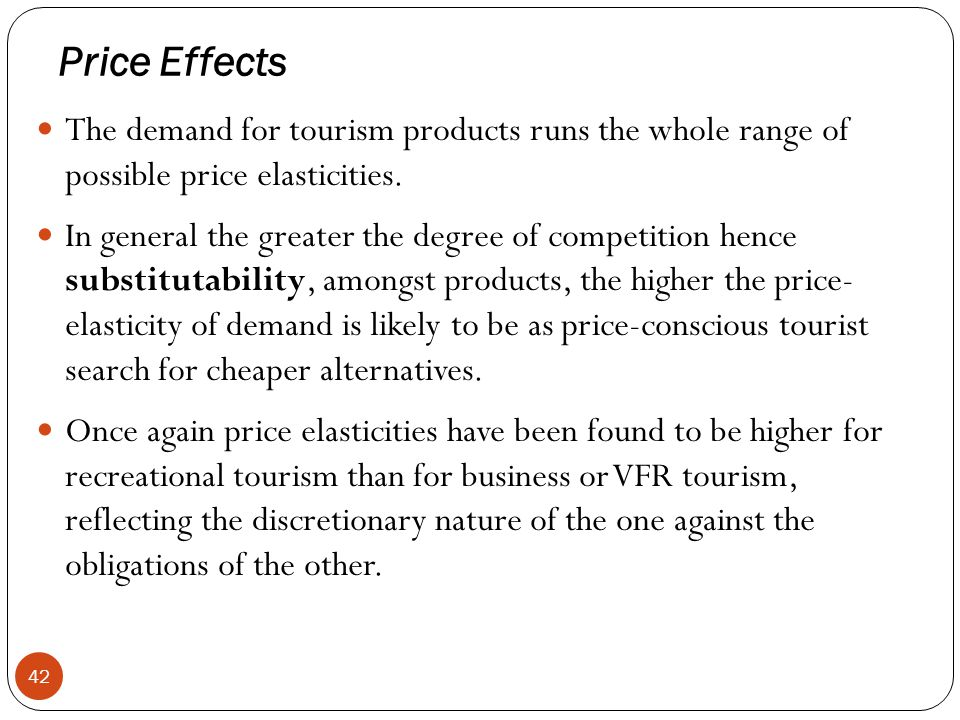Price Effects The demand for tourism products runs the whole range of possible price elasticities.